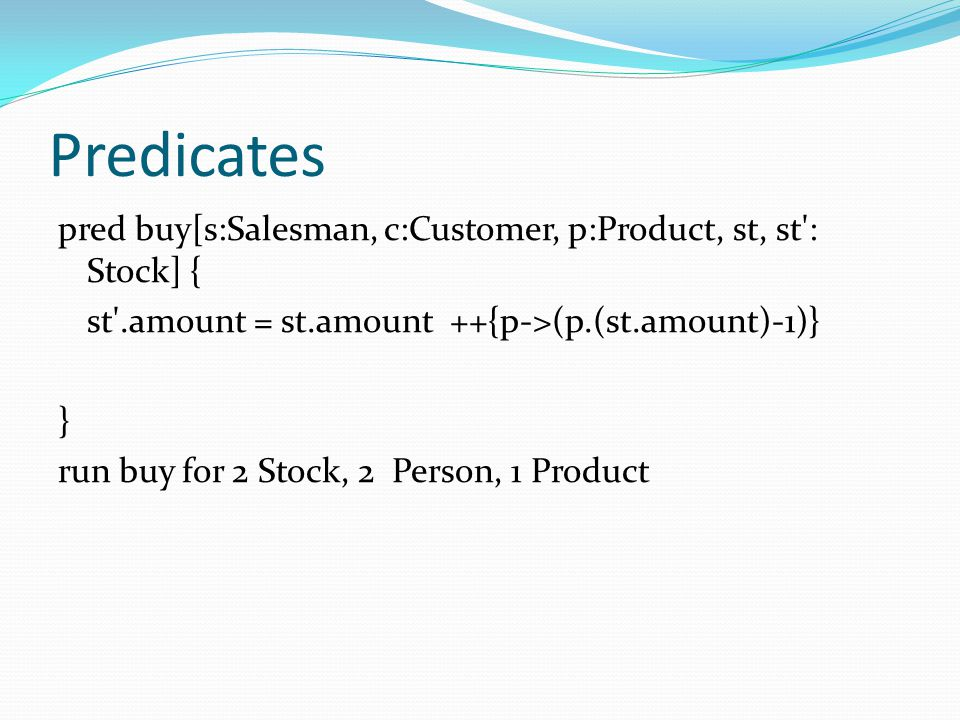 Predicates pred buy[s:Salesman, c:Customer, p:Product, st, st : Stock] { st .amount = st.amount ++{p->(p.(st.amount)-1)}